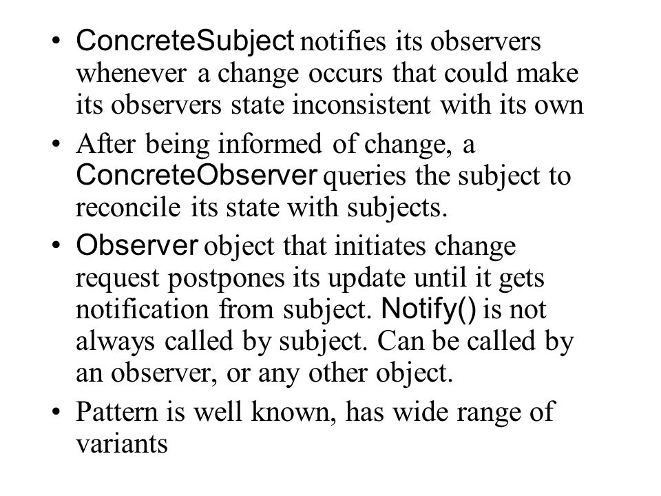 ConcreteSubject notifies its observers whenever a change occurs that could make its observers state inconsistent with its own After being informed of change, a ConcreteObserver queries the subject to reconcile its state with subjects.