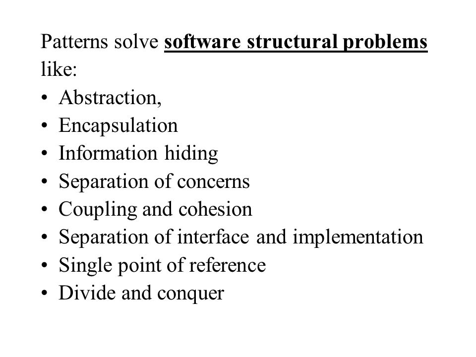Patterns solve software structural problems like: Abstraction, Encapsulation Information hiding Separation of concerns Coupling and cohesion Separation of interface and implementation Single point of reference Divide and conquer