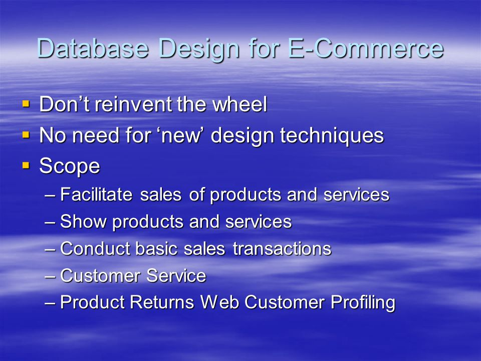 Database Design for E-Commerce  Don't reinvent the wheel  No need for 'new' design techniques  Scope –Facilitate sales of products and services –Sh
