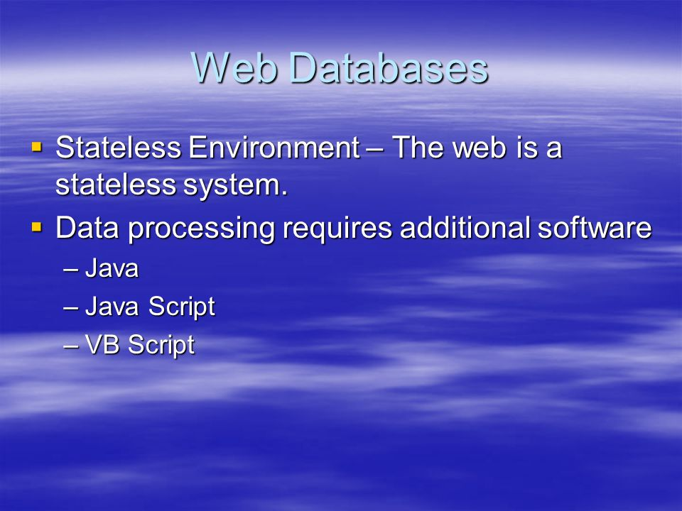 Web Databases  Stateless Environment – The web is a stateless system.  Data processing requires additional software –Java –Java Script –VB Script