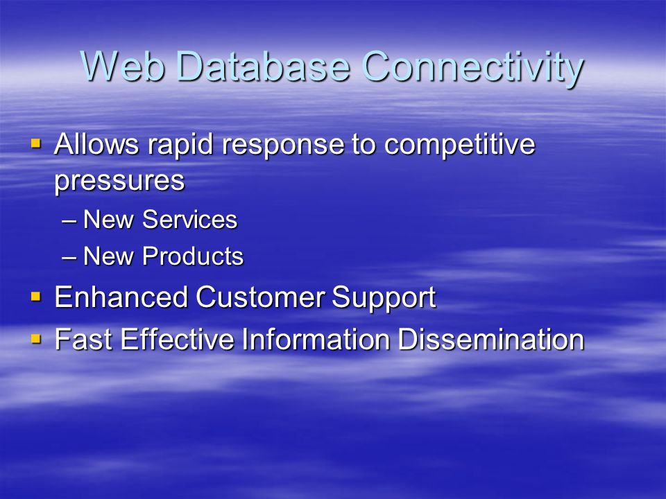 Web Database Connectivity  Allows rapid response to competitive pressures –New Services –New Products  Enhanced Customer Support  Fast Effective In