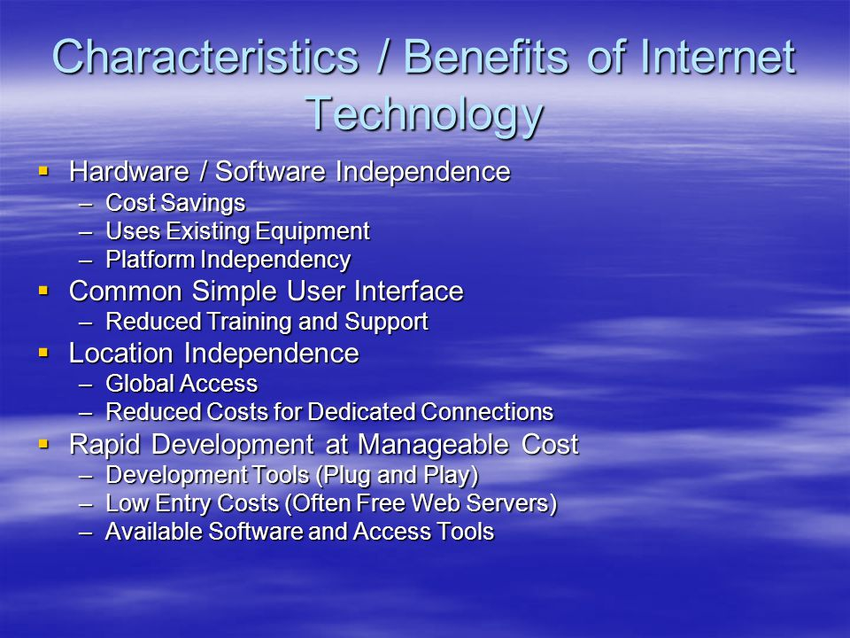 Characteristics / Benefits of Internet Technology  Hardware / Software Independence –Cost Savings –Uses Existing Equipment –Platform Independency  C