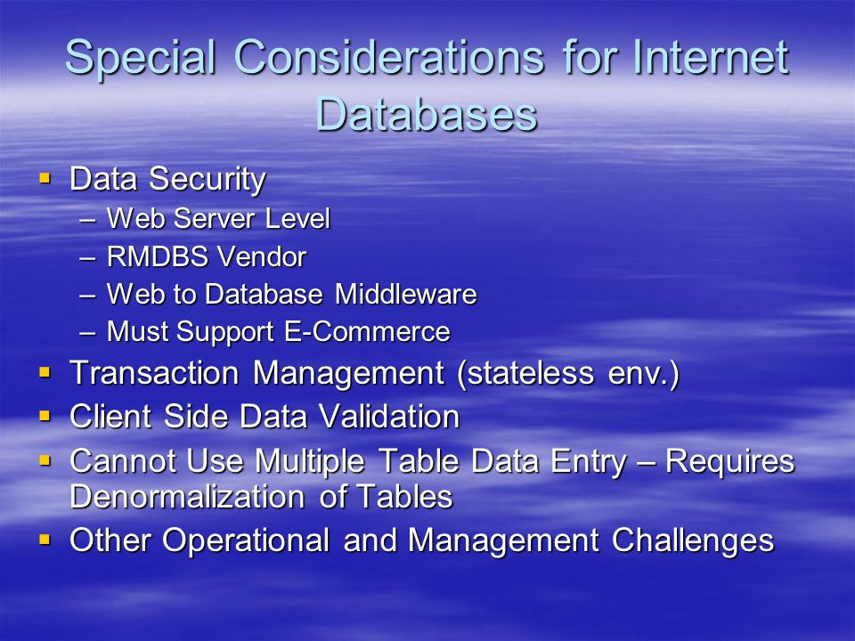 Special Considerations for Internet Databases  Data Security –Web Server Level –RMDBS Vendor –Web to Database Middleware –Must Support E-Commerce  T