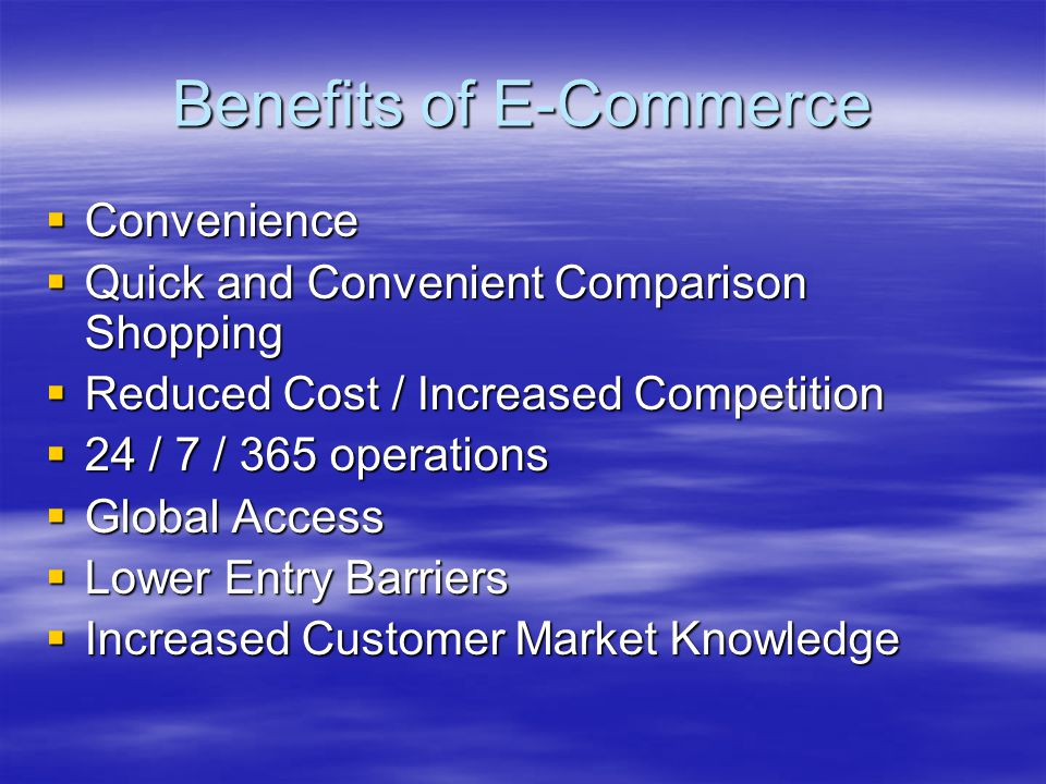 Benefits of E-Commerce  Convenience  Quick and Convenient Comparison Shopping  Reduced Cost / Increased Competition  24 / 7 / 365 operations  Glo