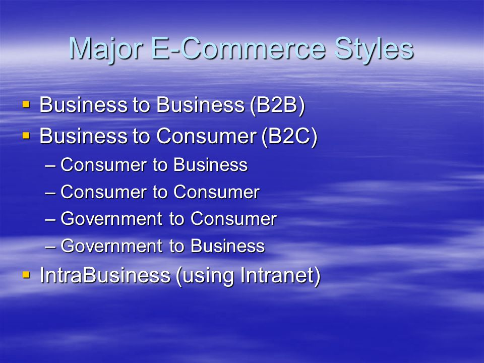 Major E-Commerce Styles  Business to Business (B2B)  Business to Consumer (B2C) –Consumer to Business –Consumer to Consumer –Government to Consumer