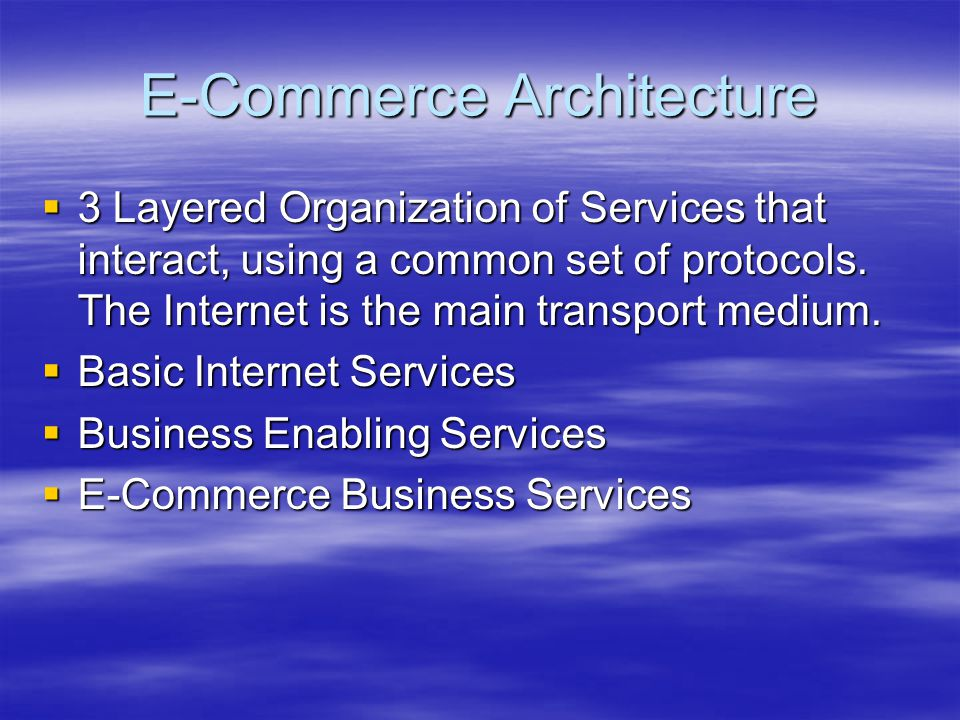 E-Commerce Architecture  3 Layered Organization of Services that interact, using a common set of protocols. The Internet is the main transport medium