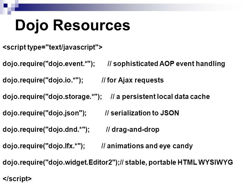 Dojo Resources dojo.require( dojo.event.* ); // sophisticated AOP event handling dojo.require( dojo.io.* ); // for Ajax requests dojo.require( dojo.storage.* ); // a persistent local data cache dojo.require( dojo.json ); // serialization to JSON dojo.require( dojo.dnd.* ); // drag-and-drop dojo.require( dojo.lfx.* ); // animations and eye candy dojo.require( dojo.widget.Editor2 );// stable, portable HTML WYSIWYG