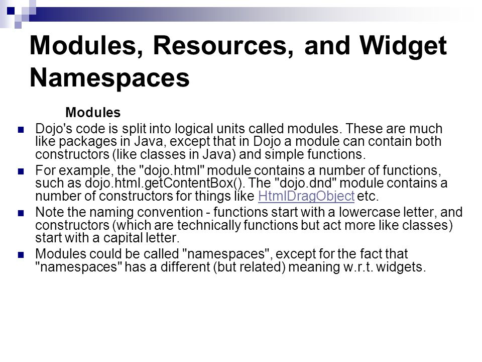 Modules, Resources, and Widget Namespaces Modules Dojo s code is split into logical units called modules.