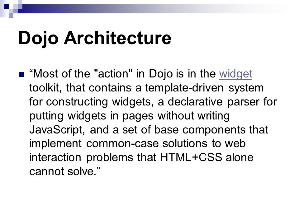 Dojo Architecture Most of the action in Dojo is in the widget toolkit, that contains a template-driven system for constructing widgets, a declarative parser for putting widgets in pages without writing JavaScript, and a set of base components that implement common-case solutions to web interaction problems that HTML+CSS alone cannot solve. widget
