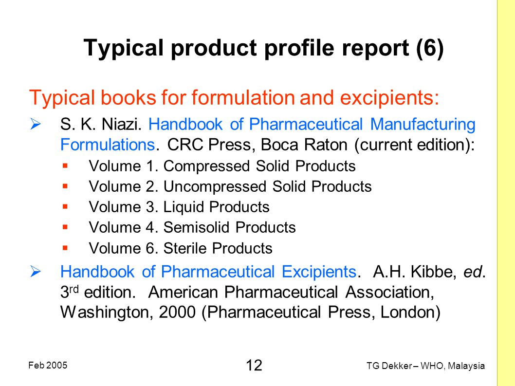 12 TG Dekker – WHO, Malaysia Feb 2005 Typical product profile report (6) Typical books for formulation and excipients:  S.