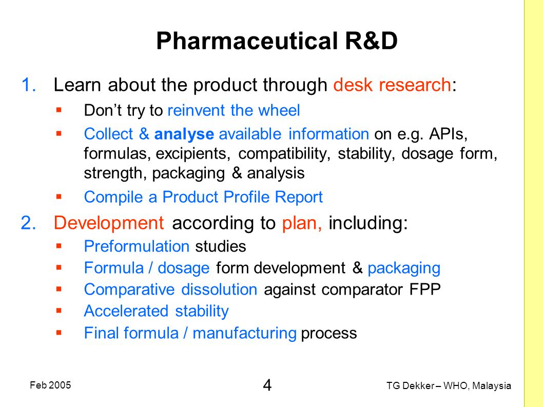 4 TG Dekker – WHO, Malaysia Feb 2005 Pharmaceutical R&D 1.Learn about the product through desk research:  Don't try to reinvent the wheel  Collect & analyse available information on e.g.