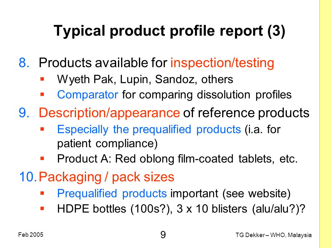 9 TG Dekker – WHO, Malaysia Feb 2005 Typical product profile report (3) 8.Products available for inspection/testing  Wyeth Pak, Lupin, Sandoz, others  Comparator for comparing dissolution profiles 9.Description/appearance of reference products  Especially the prequalified products (i.a.
