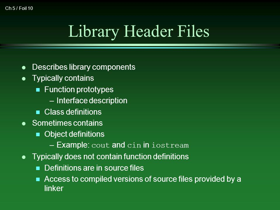 Ch 5 / Foil 10 Library Header Files l Describes library components l Typically contains n Function prototypes –Interface description n Class definitions l Sometimes contains n Object definitions –Example: cout and cin in iostream l Typically does not contain function definitions n Definitions are in source files n Access to compiled versions of source files provided by a linker