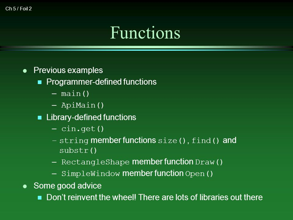 Ch 5 / Foil 2 Functions l Previous examples n Programmer-defined functions – main() – ApiMain() n Library-defined functions – cin.get() –string member functions size(), find() and substr() – RectangleShape member function Draw() – SimpleWindow member function Open() l Some good advice n Don't reinvent the wheel.