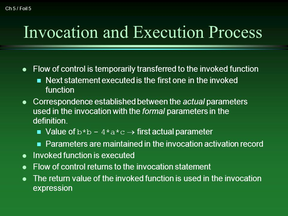 Ch 5 / Foil 5 Invocation and Execution Process l Flow of control is temporarily transferred to the invoked function n Next statement executed is the first one in the invoked function l Correspondence established between the actual parameters used in the invocation with the formal parameters in the definition.