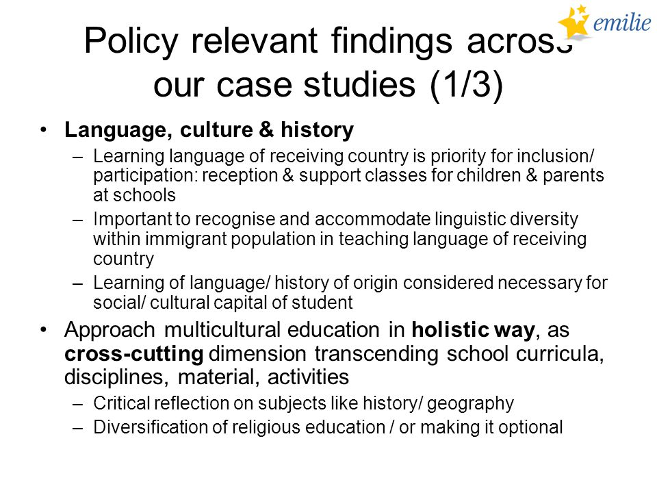 Policy relevant findings across our case studies (1/3) Language, culture & history –Learning language of receiving country is priority for inclusion/ participation: reception & support classes for children & parents at schools –Important to recognise and accommodate linguistic diversity within immigrant population in teaching language of receiving country –Learning of language/ history of origin considered necessary for social/ cultural capital of student Approach multicultural education in holistic way, as cross-cutting dimension transcending school curricula, disciplines, material, activities –Critical reflection on subjects like history/ geography –Diversification of religious education / or making it optional