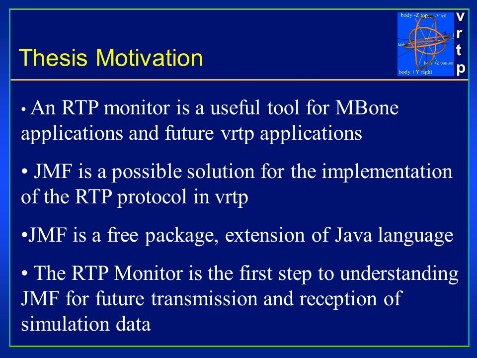 vrtpvrtpvrtpvrtp An RTP monitor is a useful tool for MBone applications and future vrtp applications JMF is a possible solution for the implementation of the RTP protocol in vrtp JMF is a free package, extension of Java language The RTP Monitor is the first step to understanding JMF for future transmission and reception of simulation data Thesis Motivation