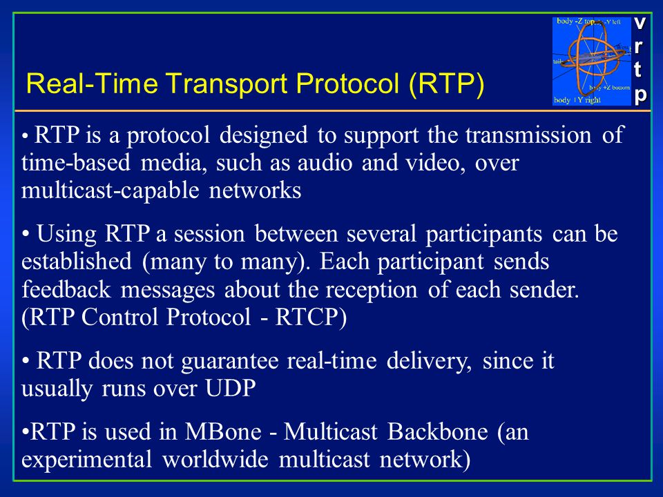 vrtpvrtpvrtpvrtp Real-Time Transport Protocol (RTP) RTP is a protocol designed to support the transmission of time-based media, such as audio and video, over multicast-capable networks Using RTP a session between several participants can be established (many to many).