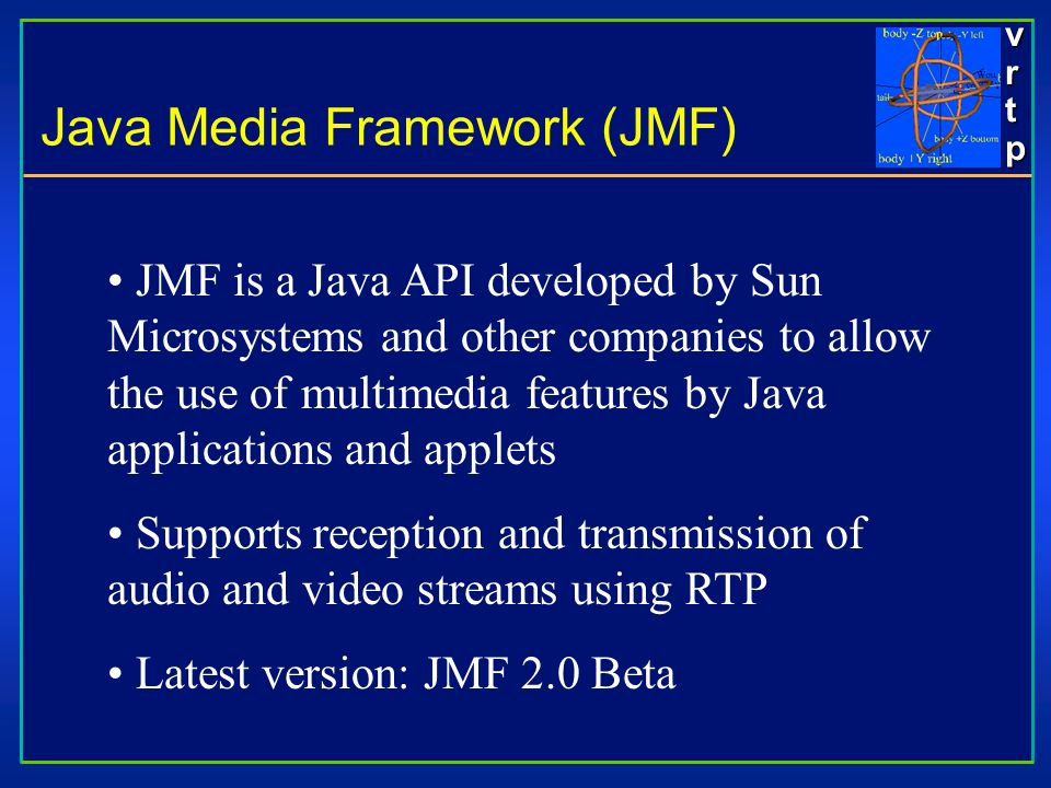 vrtpvrtpvrtpvrtp JMF is a Java API developed by Sun Microsystems and other companies to allow the use of multimedia features by Java applications and applets Supports reception and transmission of audio and video streams using RTP Latest version: JMF 2.0 Beta Java Media Framework (JMF)