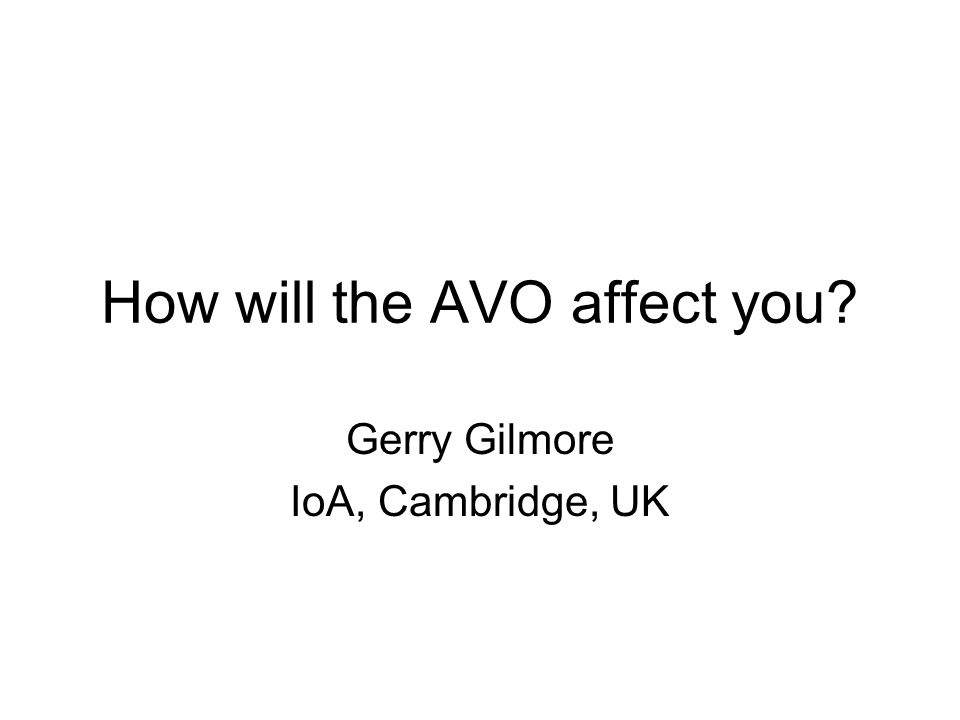 How will the AVO affect you? Gerry Gilmore IoA, Cambridge, UK