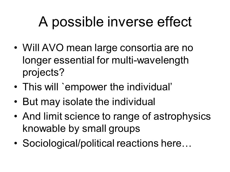 A possible inverse effect Will AVO mean large consortia are no longer essential for multi-wavelength projects.