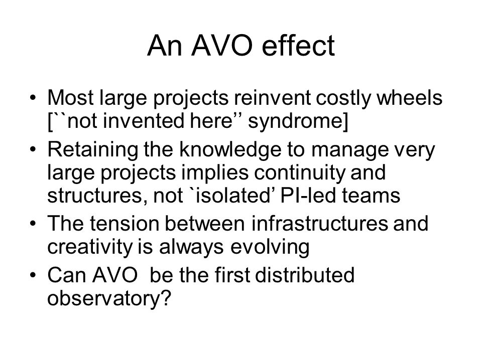 An AVO effect Most large projects reinvent costly wheels [``not invented here'' syndrome] Retaining the knowledge to manage very large projects implies continuity and structures, not `isolated' PI-led teams The tension between infrastructures and creativity is always evolving Can AVO be the first distributed observatory