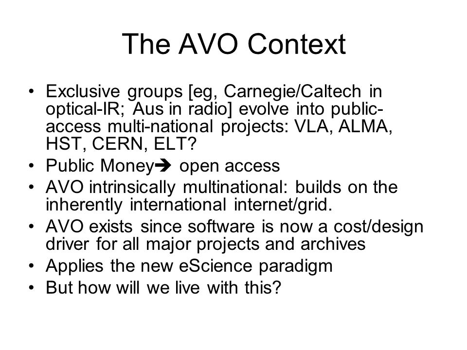 AVO: the big effect AVO will succeed if everyone gets more from it than their own input  multipartner involvement an essential requirement:  YAY for IVOA Perhaps the biggest effect is sociological: international cooperation in AVO is critical.