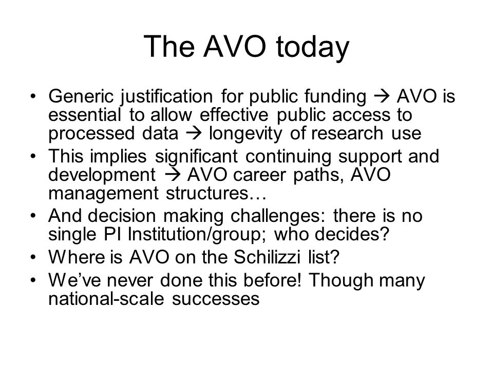 The AVO today Generic justification for public funding  AVO is essential to allow effective public access to processed data  longevity of research use This implies significant continuing support and development  AVO career paths, AVO management structures… And decision making challenges: there is no single PI Institution/group; who decides.