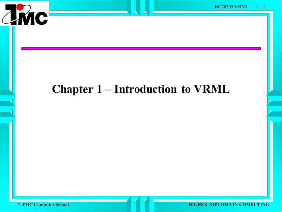 © TMC Computer School HC20203 VRML 1 - 1 HIGHER DIPLOMA IN COMPUTING Chapter 1 – Introduction to VRML