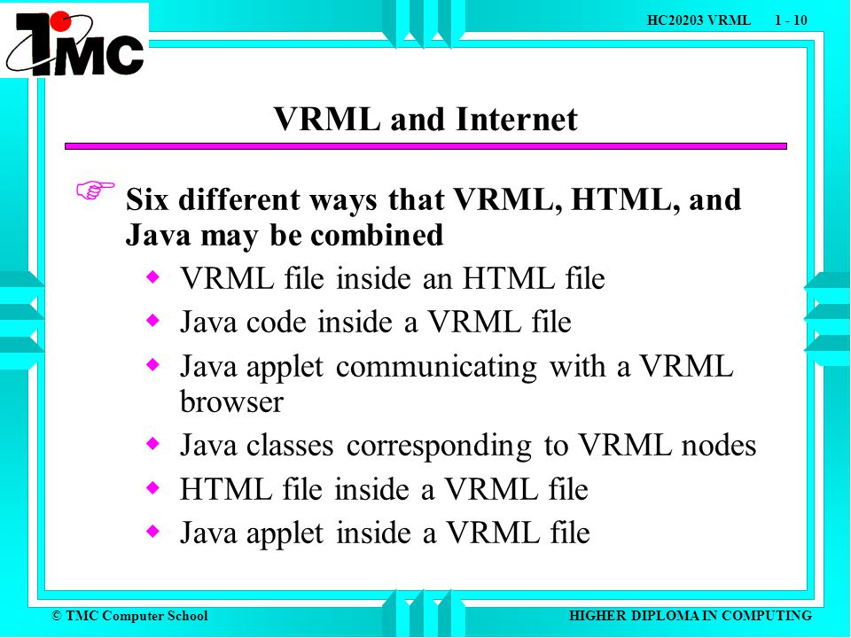 © TMC Computer School HC20203 VRML 1 - 10 HIGHER DIPLOMA IN COMPUTING VRML and Internet  Six different ways that VRML, HTML, and Java may be combined  VRML file inside an HTML file  Java code inside a VRML file  Java applet communicating with a VRML browser  Java classes corresponding to VRML nodes  HTML file inside a VRML file  Java applet inside a VRML file