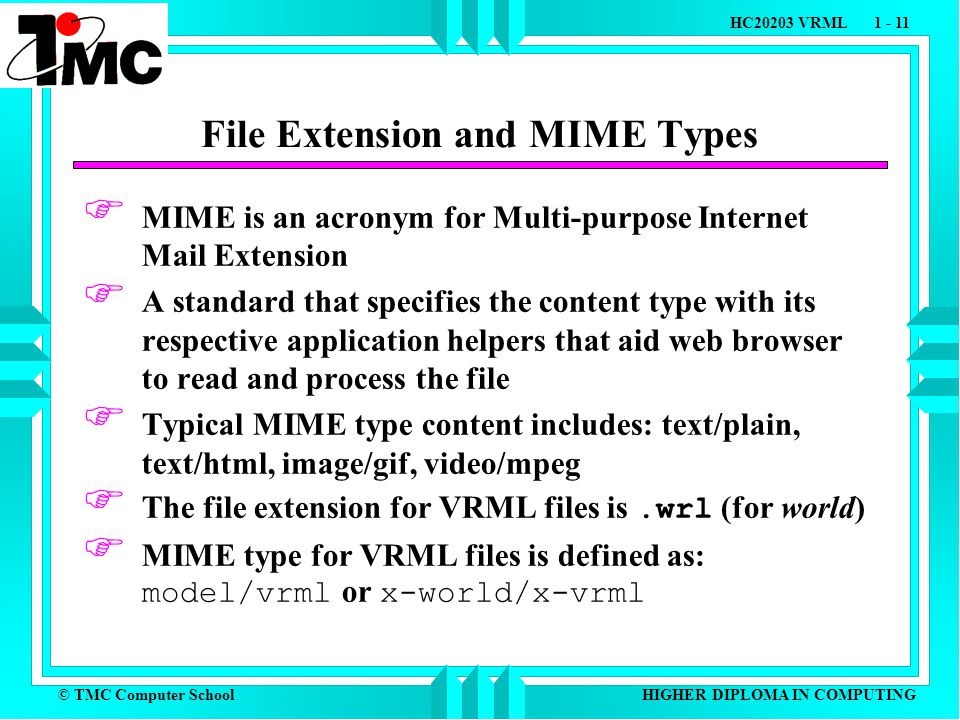 © TMC Computer School HC20203 VRML 1 - 11 HIGHER DIPLOMA IN COMPUTING File Extension and MIME Types  MIME is an acronym for Multi-purpose Internet Mail Extension  A standard that specifies the content type with its respective application helpers that aid web browser to read and process the file  Typical MIME type content includes: text/plain, text/html, image/gif, video/mpeg  The file extension for VRML files is.wrl (for world)  MIME type for VRML files is defined as: model/vrml or x-world/x-vrml