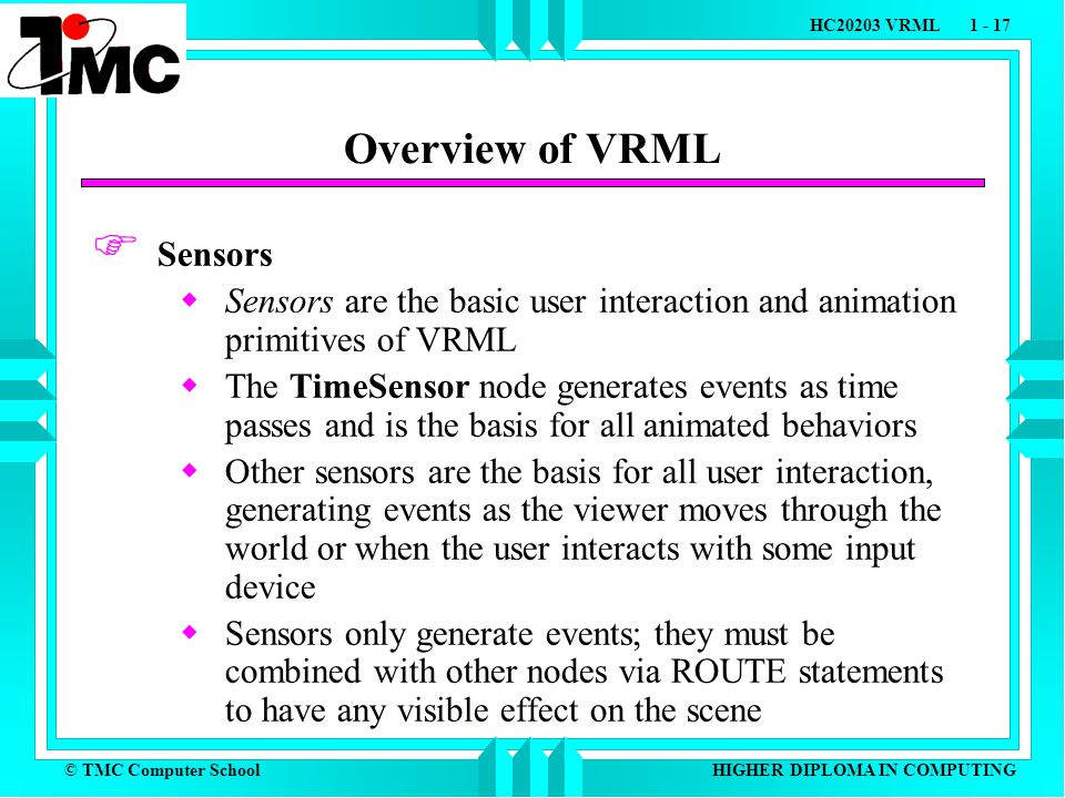 © TMC Computer School HC20203 VRML 1 - 17 HIGHER DIPLOMA IN COMPUTING Overview of VRML  Sensors  Sensors are the basic user interaction and animation primitives of VRML  The TimeSensor node generates events as time passes and is the basis for all animated behaviors  Other sensors are the basis for all user interaction, generating events as the viewer moves through the world or when the user interacts with some input device  Sensors only generate events; they must be combined with other nodes via ROUTE statements to have any visible effect on the scene