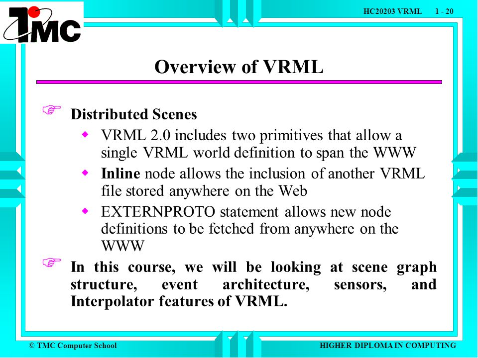 © TMC Computer School HC20203 VRML 1 - 20 HIGHER DIPLOMA IN COMPUTING Overview of VRML  Distributed Scenes  VRML 2.0 includes two primitives that allow a single VRML world definition to span the WWW  Inline node allows the inclusion of another VRML file stored anywhere on the Web  EXTERNPROTO statement allows new node definitions to be fetched from anywhere on the WWW  In this course, we will be looking at scene graph structure, event architecture, sensors, and Interpolator features of VRML.
