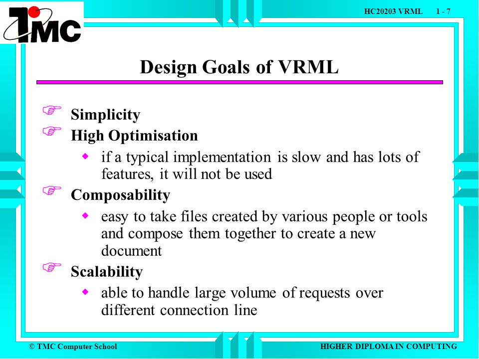 © TMC Computer School HC20203 VRML 1 - 7 HIGHER DIPLOMA IN COMPUTING Design Goals of VRML  Simplicity  High Optimisation  if a typical implementation is slow and has lots of features, it will not be used  Composability  easy to take files created by various people or tools and compose them together to create a new document  Scalability  able to handle large volume of requests over different connection line