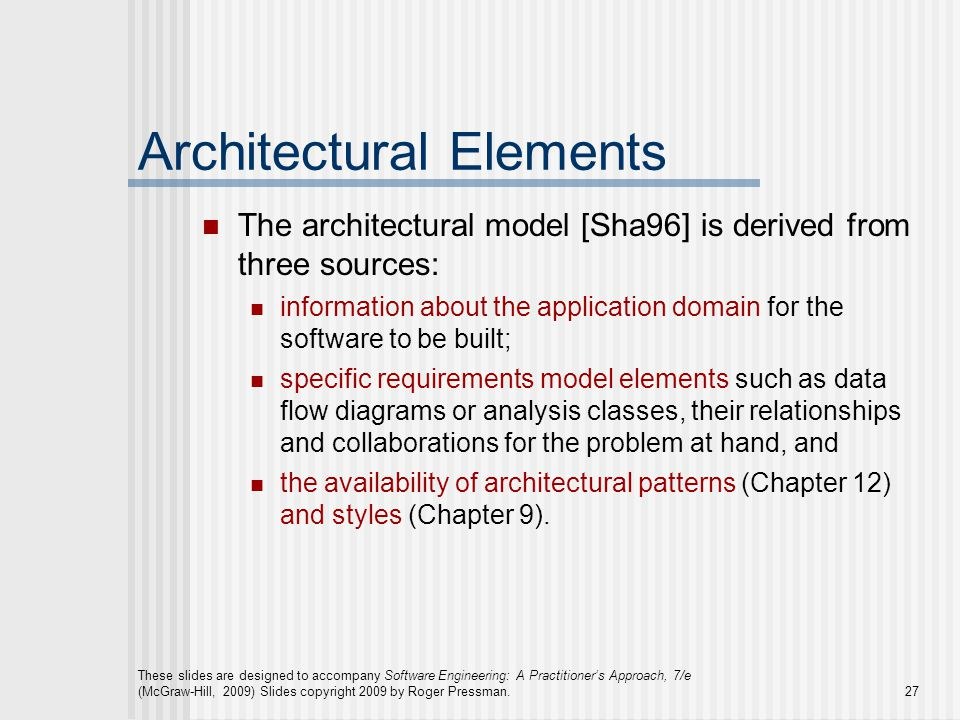 These slides are designed to accompany Software Engineering: A Practitioner's Approach, 7/e (McGraw-Hill, 2009) Slides copyright 2009 by Roger Pressman.27 Architectural Elements The architectural model [Sha96] is derived from three sources: information about the application domain for the software to be built; specific requirements model elements such as data flow diagrams or analysis classes, their relationships and collaborations for the problem at hand, and the availability of architectural patterns (Chapter 12) and styles (Chapter 9).