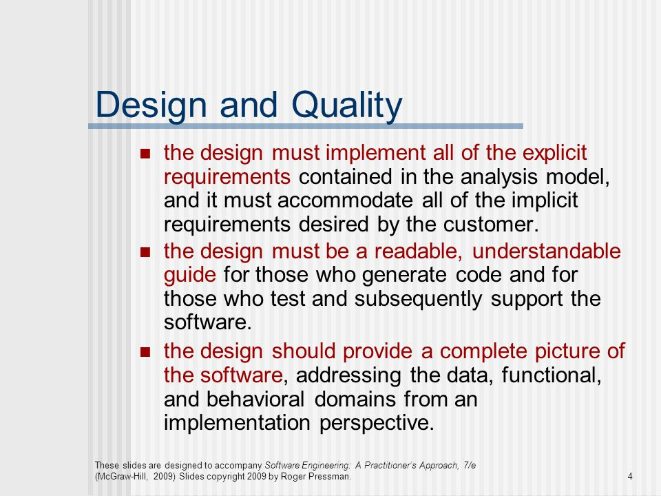 These slides are designed to accompany Software Engineering: A Practitioner's Approach, 7/e (McGraw-Hill, 2009) Slides copyright 2009 by Roger Pressman.4 Design and Quality the design must implement all of the explicit requirements contained in the analysis model, and it must accommodate all of the implicit requirements desired by the customer.