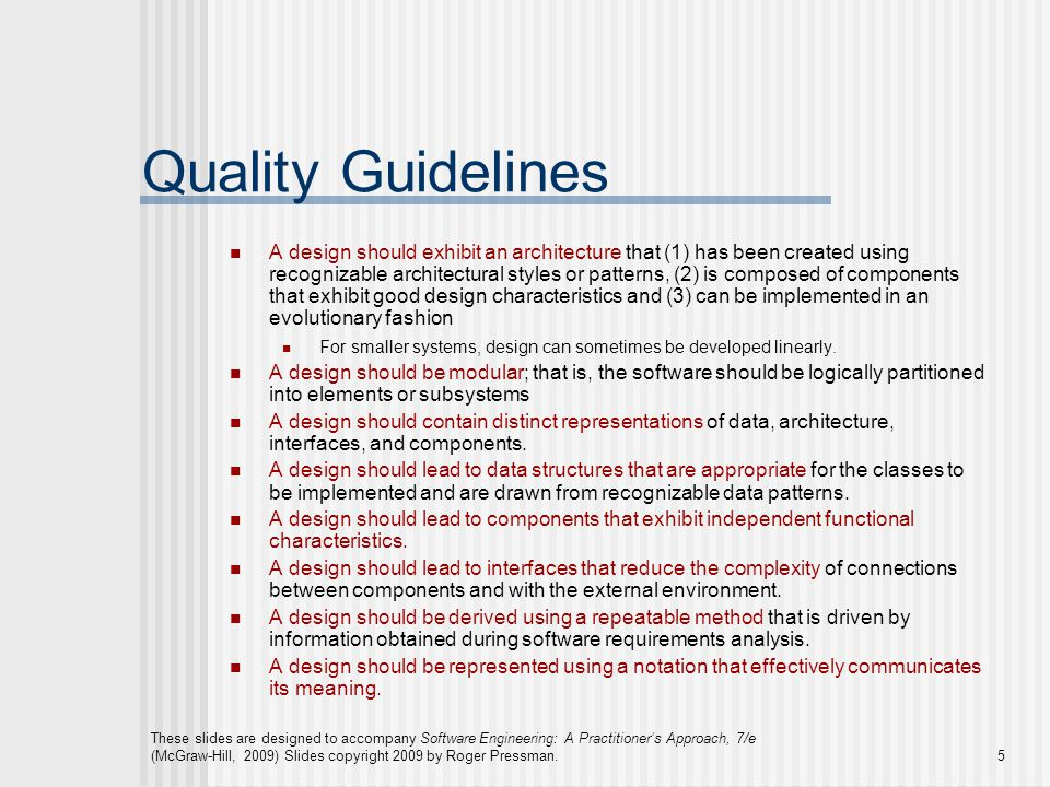 These slides are designed to accompany Software Engineering: A Practitioner's Approach, 7/e (McGraw-Hill, 2009) Slides copyright 2009 by Roger Pressman.6 Design Principles The design process should not suffer from 'tunnel vision.' The design should be traceable to the analysis model.