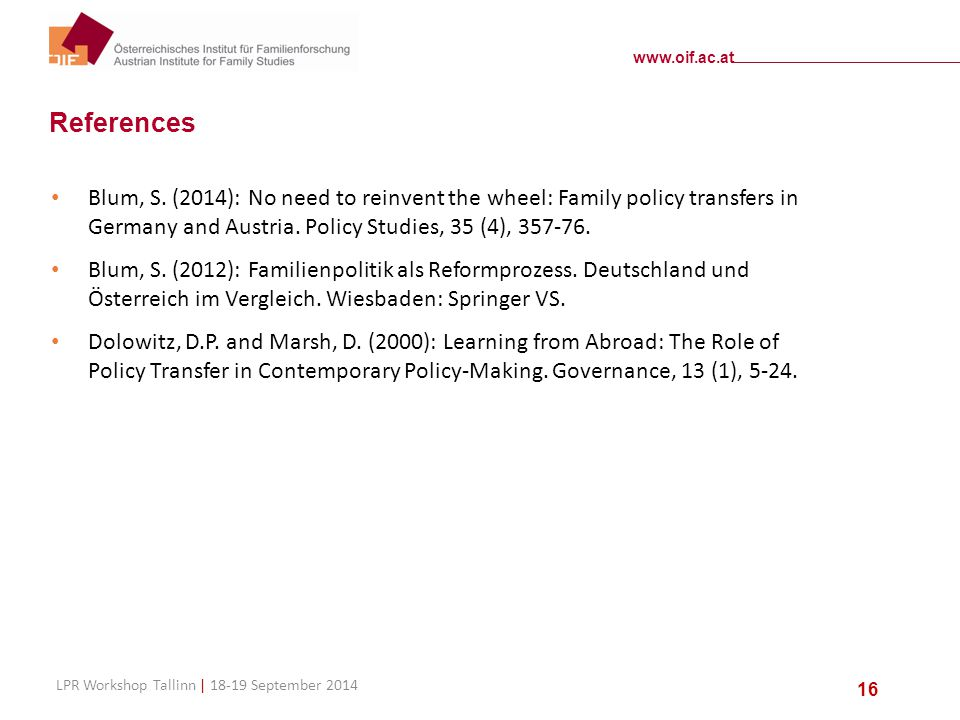 www.oif.ac.at LPR Workshop Tallinn | 18-19 September 2014 16 References Blum, S. (2014): No need to reinvent the wheel: Family policy transfers in Ger