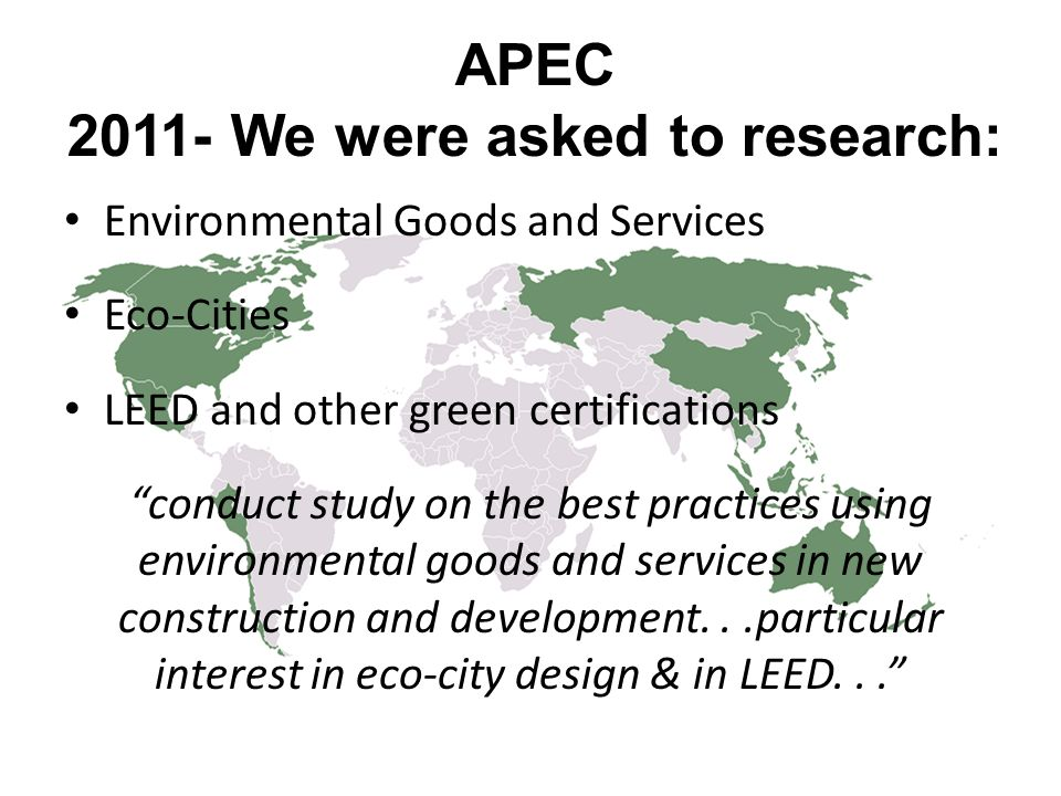 "APEC 2011- We were asked to research: Environmental Goods and Services Eco-Cities LEED and other green certifications ""conduct study on the best pract"