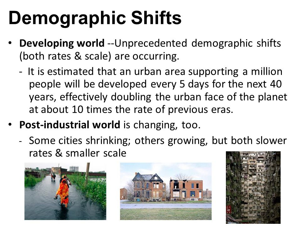 Developing world --Unprecedented demographic shifts (both rates & scale) are occurring. - It is estimated that an urban area supporting a million peop