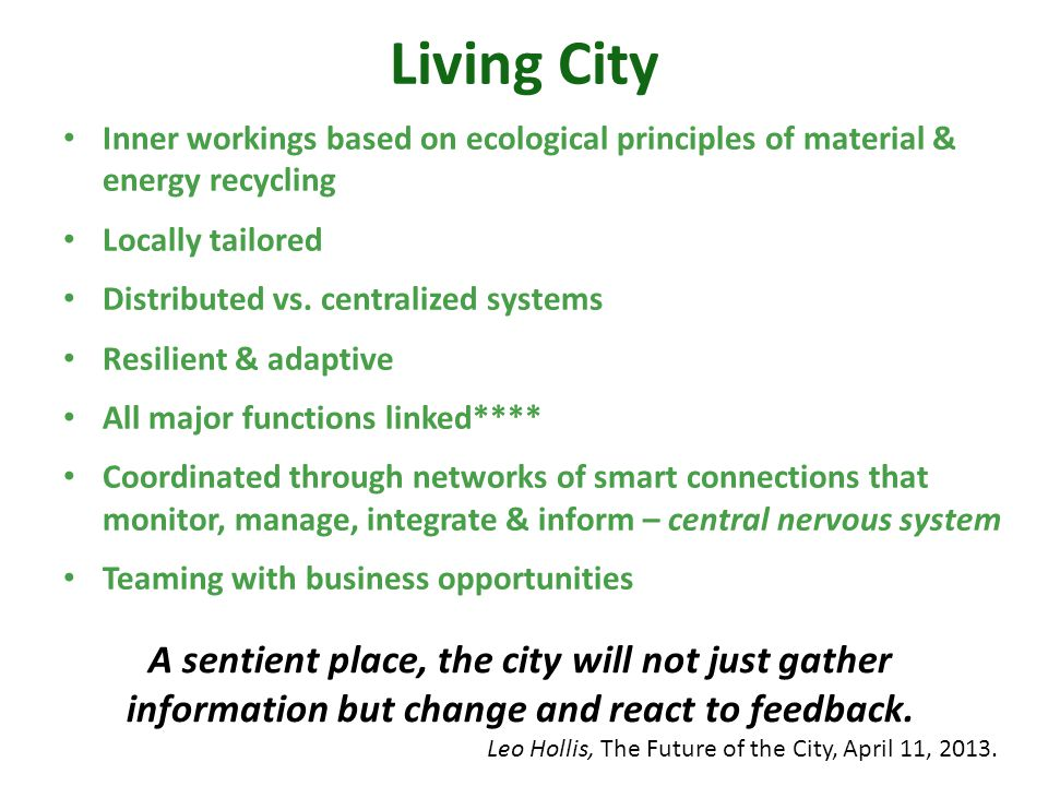 Living City Inner workings based on ecological principles of material & energy recycling Locally tailored Distributed vs. centralized systems Resilien
