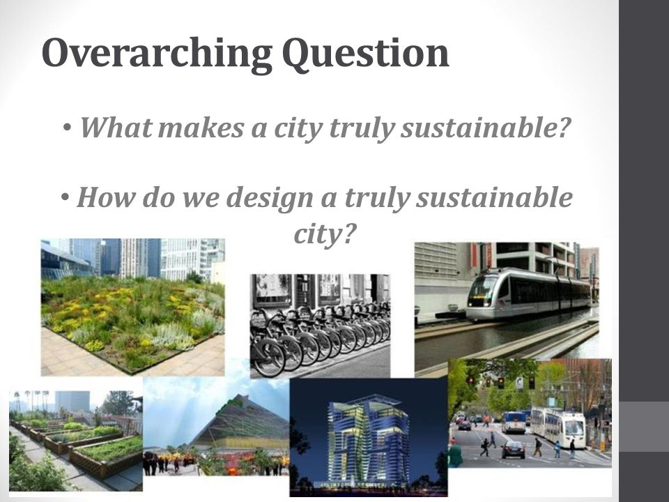 Overarching Question What makes a city truly sustainable? How do we design a truly sustainable city?