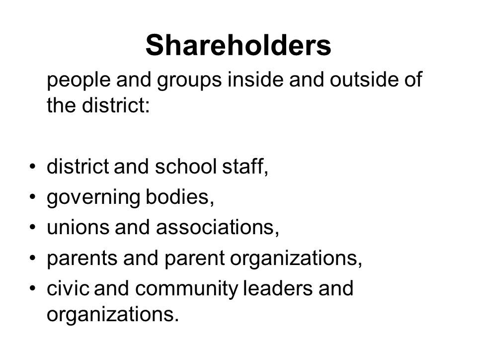 Shareholders people and groups inside and outside of the district: district and school staff, governing bodies, unions and associations, parents and parent organizations, civic and community leaders and organizations.