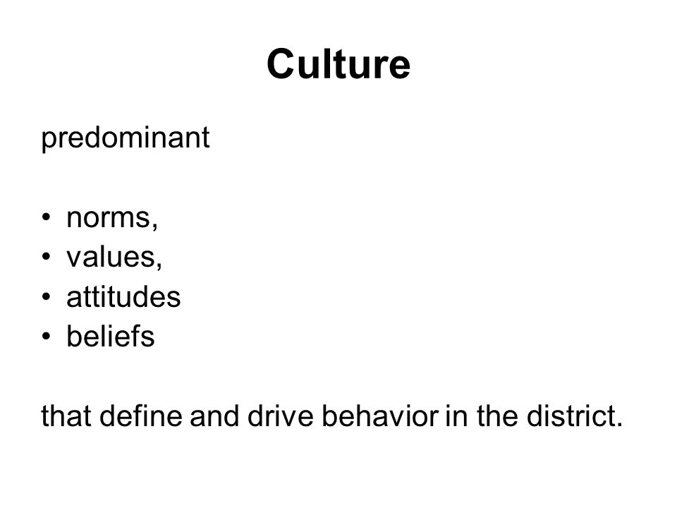 Culture predominant norms, values, attitudes beliefs that define and drive behavior in the district.
