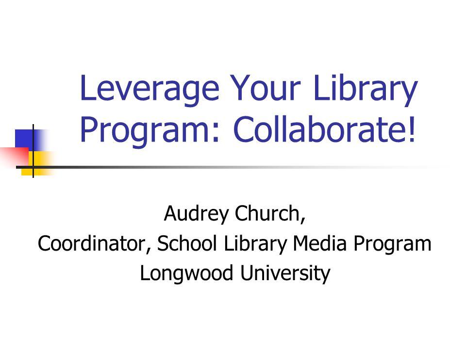 Leverage Your Library Program: Collaborate! Audrey Church, Coordinator, School Library Media Program Longwood University