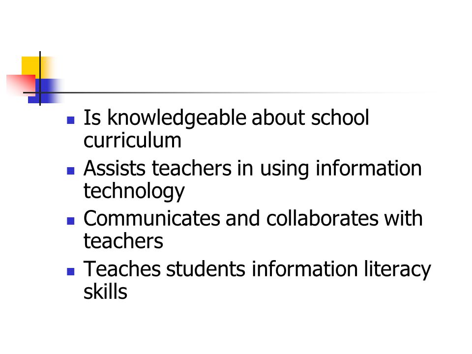 Is knowledgeable about school curriculum Assists teachers in using information technology Communicates and collaborates with teachers Teaches students