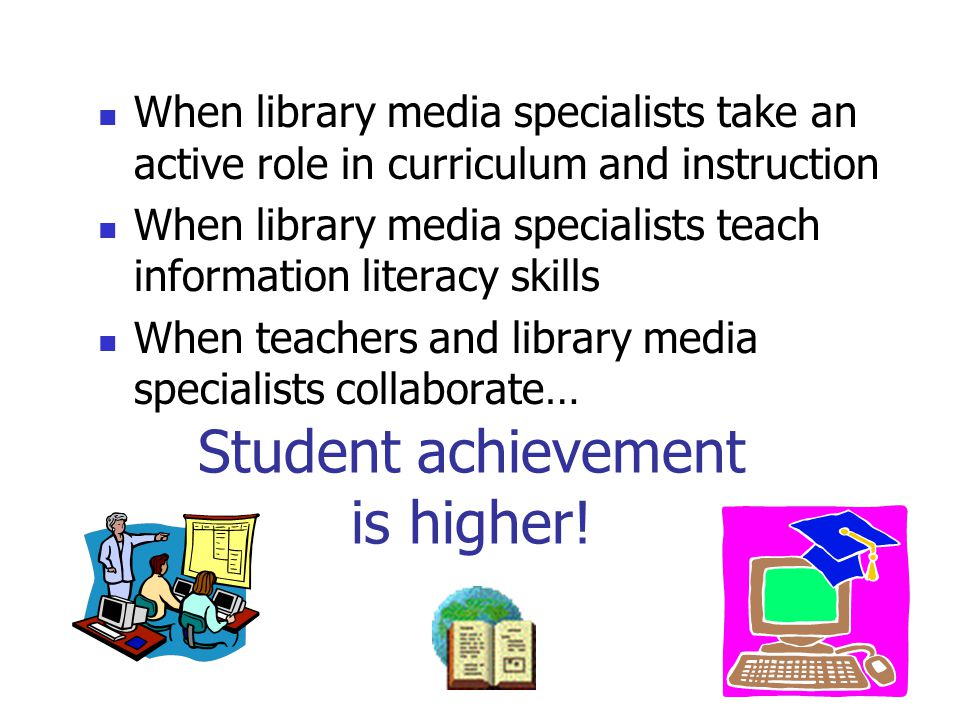 Student achievement is higher! When library media specialists take an active role in curriculum and instruction When library media specialists teach i