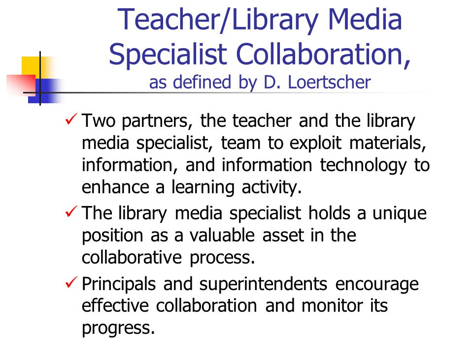 Teacher/Library Media Specialist Collaboration, as defined by D. Loertscher Two partners, the teacher and the library media specialist, team to exploi