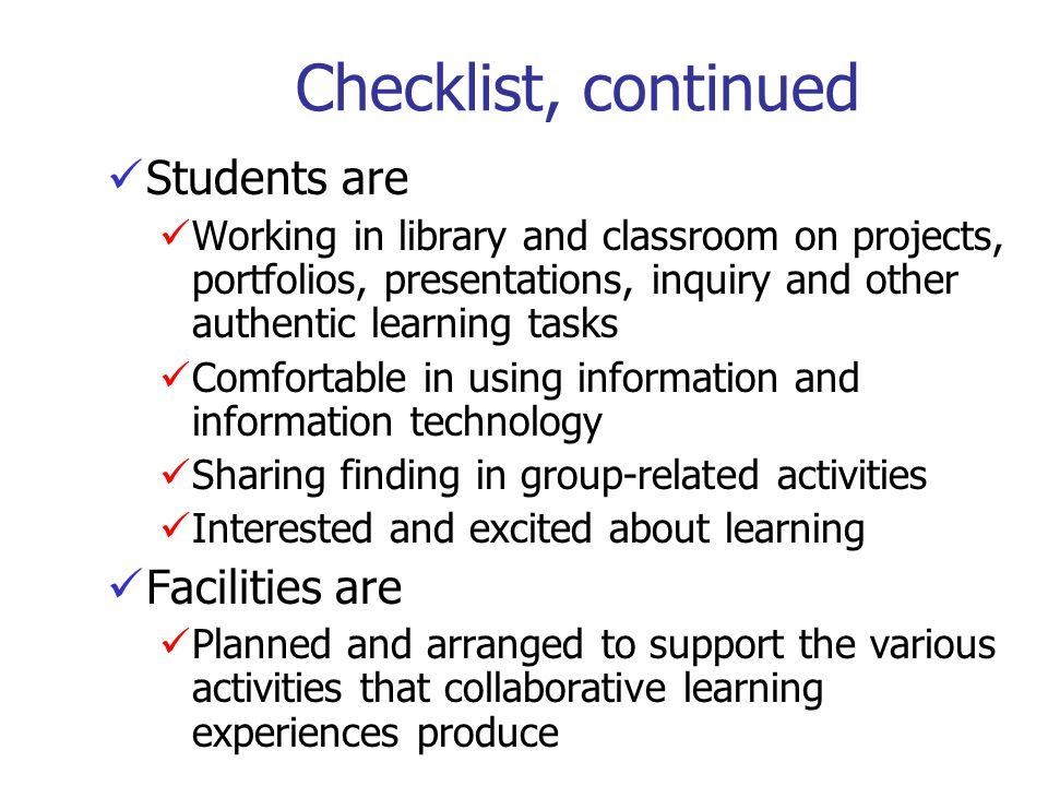 Checklist, continued Students are Working in library and classroom on projects, portfolios, presentations, inquiry and other authentic learning tasks