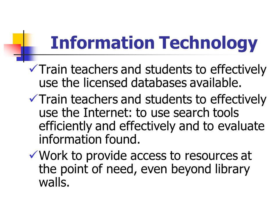 Information Technology Train teachers and students to effectively use the licensed databases available. Train teachers and students to effectively use